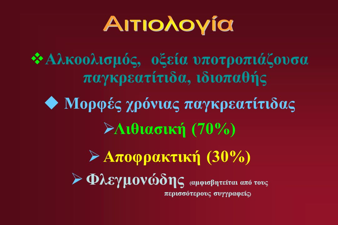  Αλκοολισμός, οξεία υποτροπιάζουσα παγκρεατίτιδα, ιδιοπαθής  Μορφές χρόνιας παγκρεατίτιδας  Λιθιασική (70%)  Αποφρακτική (30%)  Φλεγμονώδης ( αμφισβητείται από τους περισσότερους συγγραφείς )