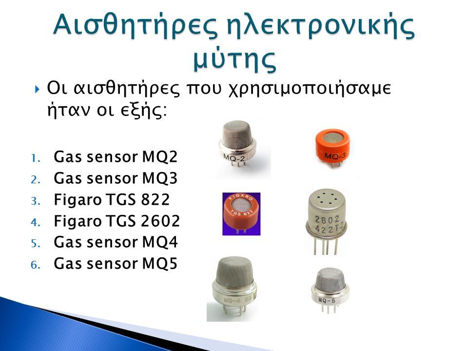  Οι αισθητήρες που χρησιμοποιήσαμε ήταν οι εξής: 1. Gas sensor MQ2 2. Gas sensor MQ3 3. Figaro TGS 822 4. Figaro TGS 2602 5. Gas sensor MQ4 6. Gas se
