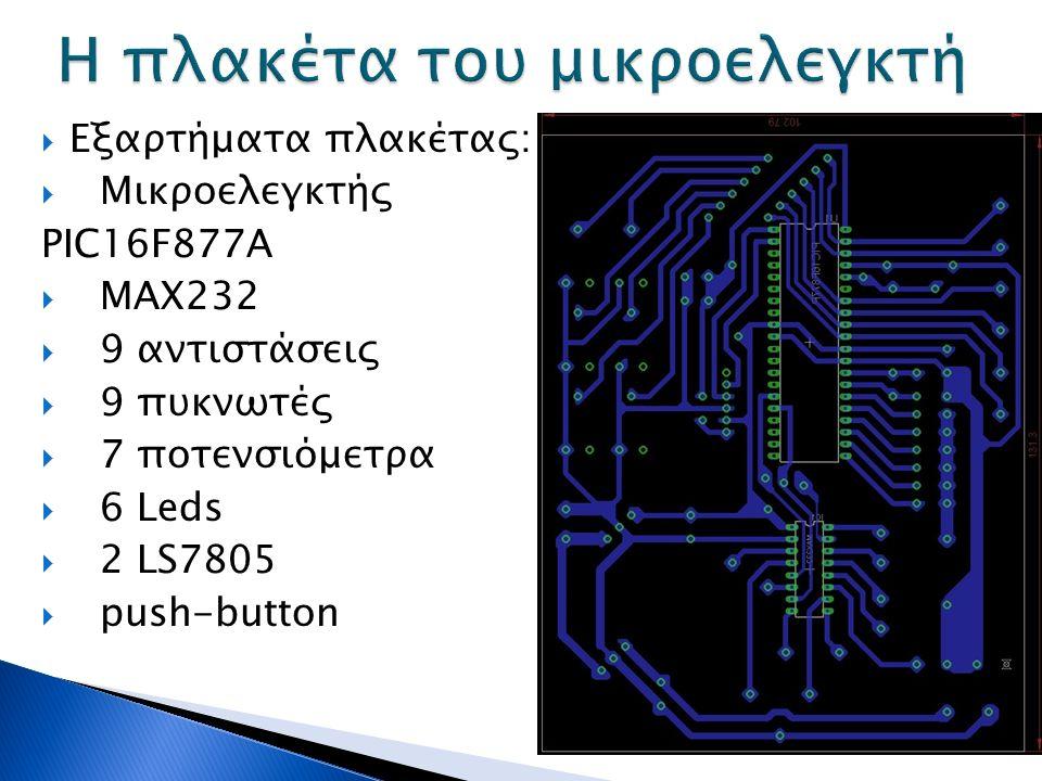  Εξαρτήματα πλακέτας:  Μικροελεγκτής PIC16F877A  MAX232  9 αντιστάσεις  9 πυκνωτές  7 ποτενσιόμετρα  6 Leds  2 LS7805  push-button