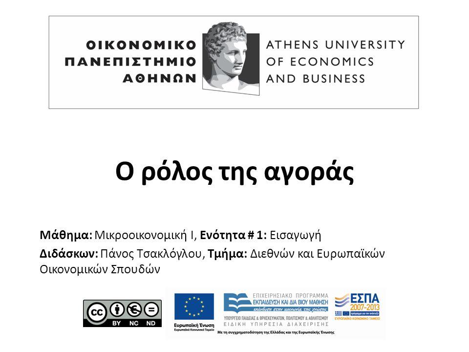 Μάθημα: Μικροοικονομική Ι, Ενότητα # 1: Εισαγωγή Διδάσκων: Πάνος Τσακλόγλου, Τμήμα: Διεθνών και Ευρωπαϊκών Οικονομικών Σπουδών Ο ρόλος της αγοράς