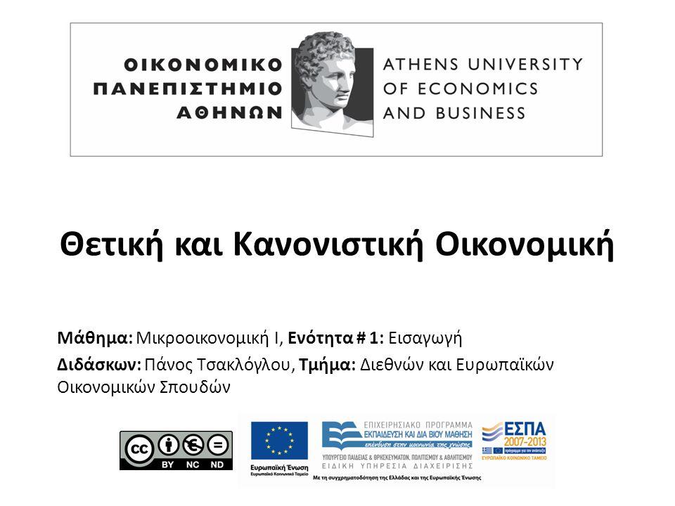 Μάθημα: Μικροοικονομική Ι, Ενότητα # 1: Εισαγωγή Διδάσκων: Πάνος Τσακλόγλου, Τμήμα: Διεθνών και Ευρωπαϊκών Οικονομικών Σπουδών Θετική και Κανονιστική Οικονομική