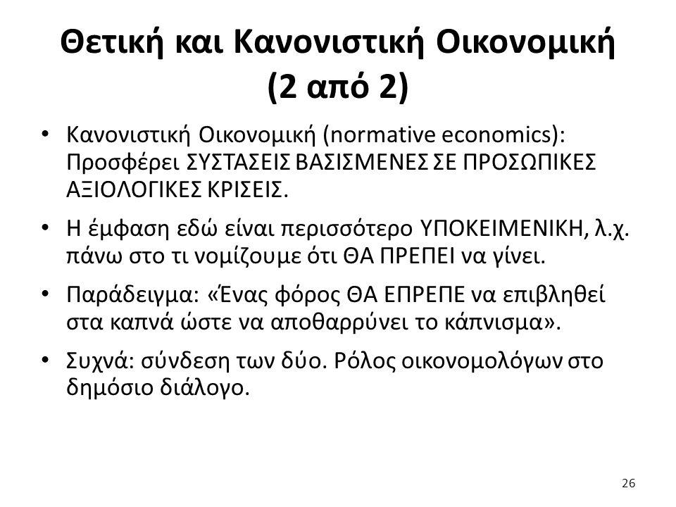 Θετική και Κανονιστική Οικονομική (2 από 2) Κανονιστική Οικονομική (normative economics): Προσφέρει ΣΥΣΤΑΣΕΙΣ ΒΑΣΙΣΜΕΝΕΣ ΣΕ ΠΡΟΣΩΠΙΚΕΣ ΑΞΙΟΛΟΓΙΚΕΣ ΚΡΙΣΕΙΣ.