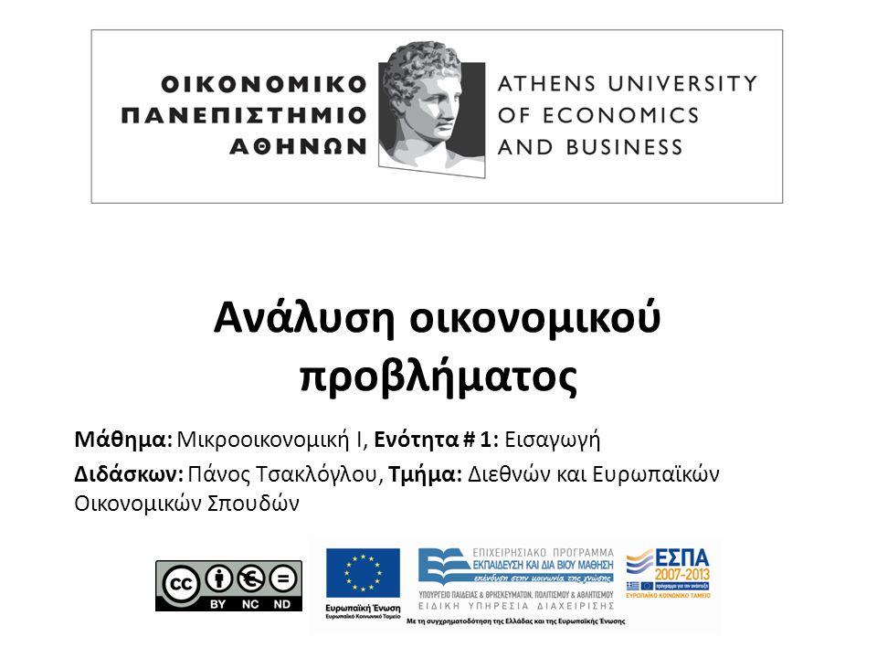 Μάθημα: Μικροοικονομική Ι, Ενότητα # 1: Εισαγωγή Διδάσκων: Πάνος Τσακλόγλου, Τμήμα: Διεθνών και Ευρωπαϊκών Οικονομικών Σπουδών Ανάλυση οικονομικού προβλήματος