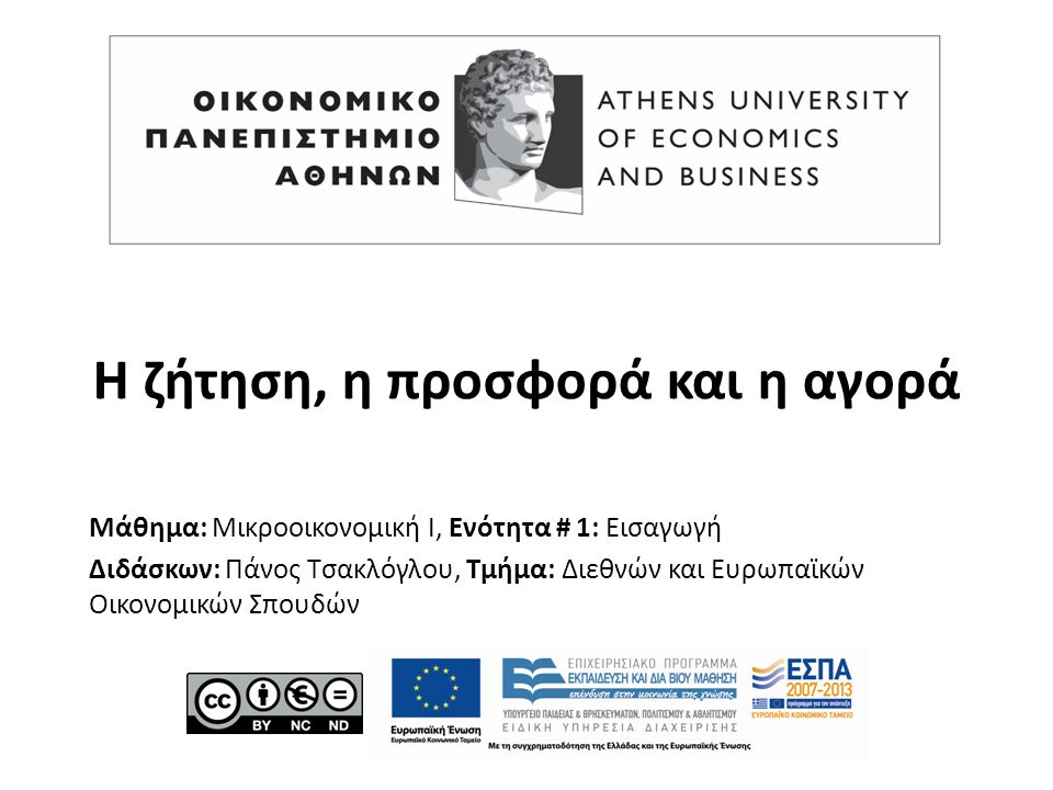Μάθημα: Μικροοικονομική Ι, Ενότητα # 1: Εισαγωγή Διδάσκων: Πάνος Τσακλόγλου, Τμήμα: Διεθνών και Ευρωπαϊκών Οικονομικών Σπουδών Η ζήτηση, η προσφορά και η αγορά