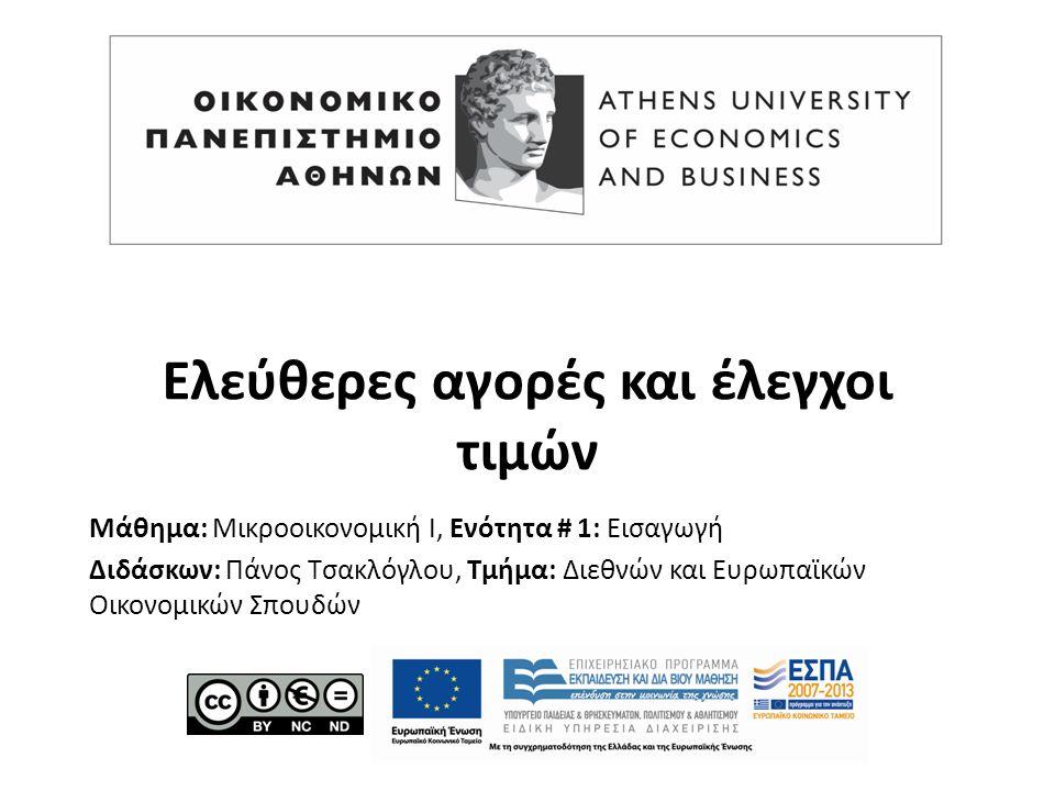 Μάθημα: Μικροοικονομική Ι, Ενότητα # 1: Εισαγωγή Διδάσκων: Πάνος Τσακλόγλου, Τμήμα: Διεθνών και Ευρωπαϊκών Οικονομικών Σπουδών Ελεύθερες αγορές και έλεγχοι τιμών