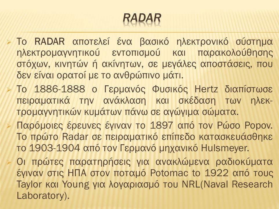  Το RADAR αποτελεί ένα βασικό ηλεκτρονικό σύστημα ηλεκτρομαγνητικού εντοπισμού και παρακολούθησης στόχων, κινητών ή ακίνητων, σε μεγάλες αποστάσεις, που δεν είναι ορατοί με το ανθρώπινο μάτι.