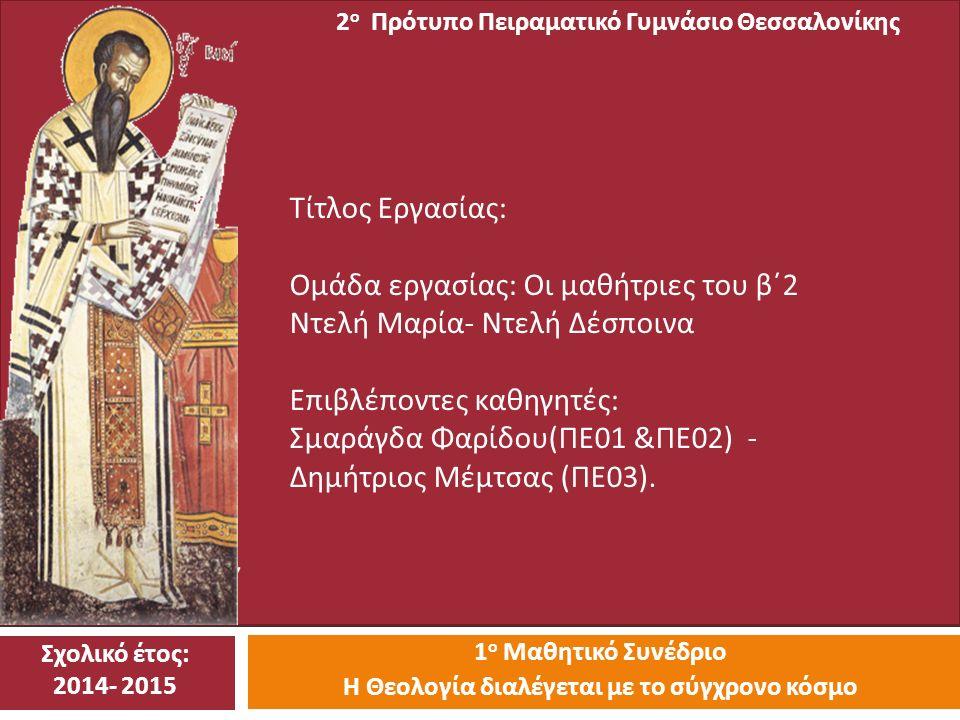 2 Ο ΠΡΟΤΥ 1 ο Μαθητικό Συνέδριο Η Θεολογία διαλέγεται με το σύγχρονο κόσμο 2 ο Πρότυπο Πειραματικό Γυμνάσιο Θεσσαλονίκης Τίτλος Εργασίας : Ομάδα εργασίας : Οι μαθήτριες του β΄ 2 Ντελή Μαρία - Ντελή Δέσποινα Επιβλέποντες καθηγητές : Σμαράγδα Φαρίδου ( ΠΕ 01 & ΠΕ 02) - Δημήτριος Μέμτσας ( ΠΕ 03).