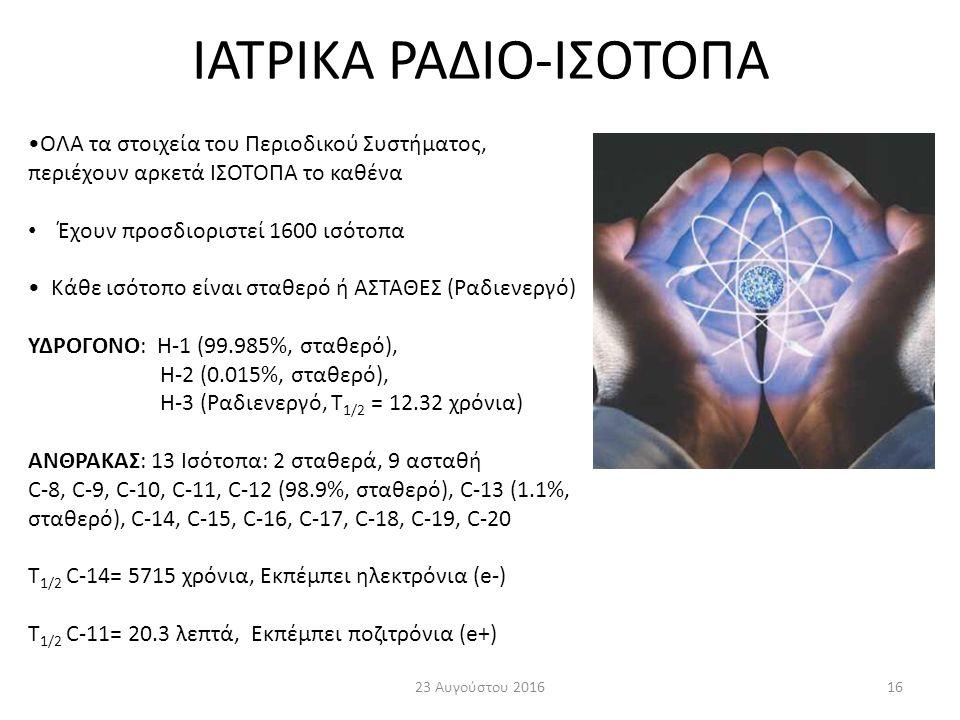 ΙΑΤΡΙΚΑ ΡΑΔΙΟ-ΙΣΟΤΟΠΑ 23 Αυγούστου 201616 ΟΛΑ τα στοιχεία του Περιοδικού Συστήματος, περιέχουν αρκετά ΙΣΟΤΟΠΑ το καθένα Έχουν προσδιοριστεί 1600 ισότοπα Κάθε ισότοπο είναι σταθερό ή ΑΣΤΑΘΕΣ (Ραδιενεργό) ΥΔΡΟΓΟΝΟ: H-1 (99.985%, σταθερό), H-2 (0.015%, σταθερό), H-3 (Ραδιενεργό, T 1/2 = 12.32 χρόνια) ΑΝΘΡΑΚΑΣ: 13 Ισότοπα: 2 σταθερά, 9 ασταθή C-8, C-9, C-10, C-11, C-12 (98.9%, σταθερό), C-13 (1.1%, σταθερό), C-14, C-15, C-16, C-17, C-18, C-19, C-20 T 1/2 C-14= 5715 χρόνια, Εκπέμπει ηλεκτρόνια (e-) T 1/2 C-11= 20.3 λεπτά, Εκπέμπει ποζιτρόνια (e+)