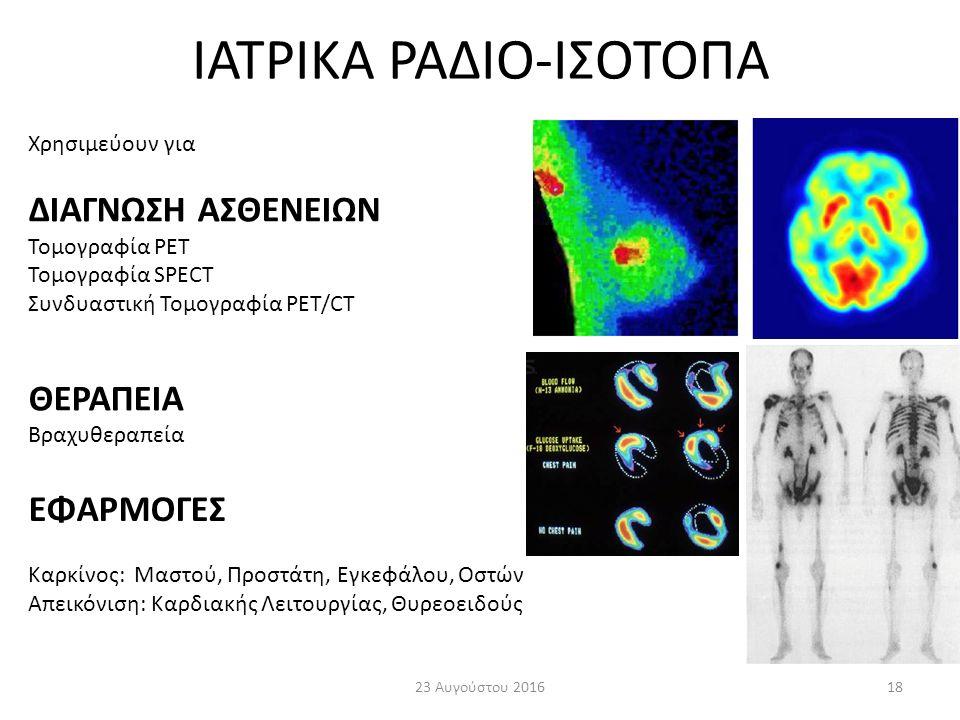 ΙΑΤΡΙΚΑ ΡΑΔΙΟ-ΙΣΟΤΟΠΑ 23 Αυγούστου 201618 Χρησιμεύουν για ΔΙΑΓΝΩΣΗ ΑΣΘΕΝΕΙΩΝ Τομογραφία PET Τομογραφία SPECT Συνδυαστική Τομογραφία PET/CT ΘΕΡΑΠΕΙΑ Βραχυθεραπεία ΕΦΑΡΜΟΓΕΣ Καρκίνος: Μαστού, Προστάτη, Εγκεφάλου, Οστών Απεικόνιση: Καρδιακής Λειτουργίας, Θυρεοειδούς