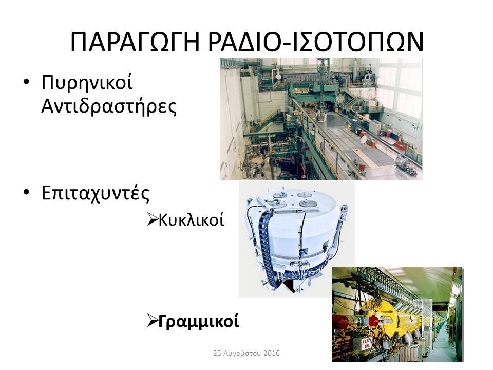 ΠΑΡΑΓΩΓΗ ΡΑΔΙΟ-ΙΣΟΤΟΠΩΝ Πυρηνικοί Αντιδραστήρες Επιταχυντές  Κυκλικοί  Γραμμικοί 23 Αυγούστου 201619