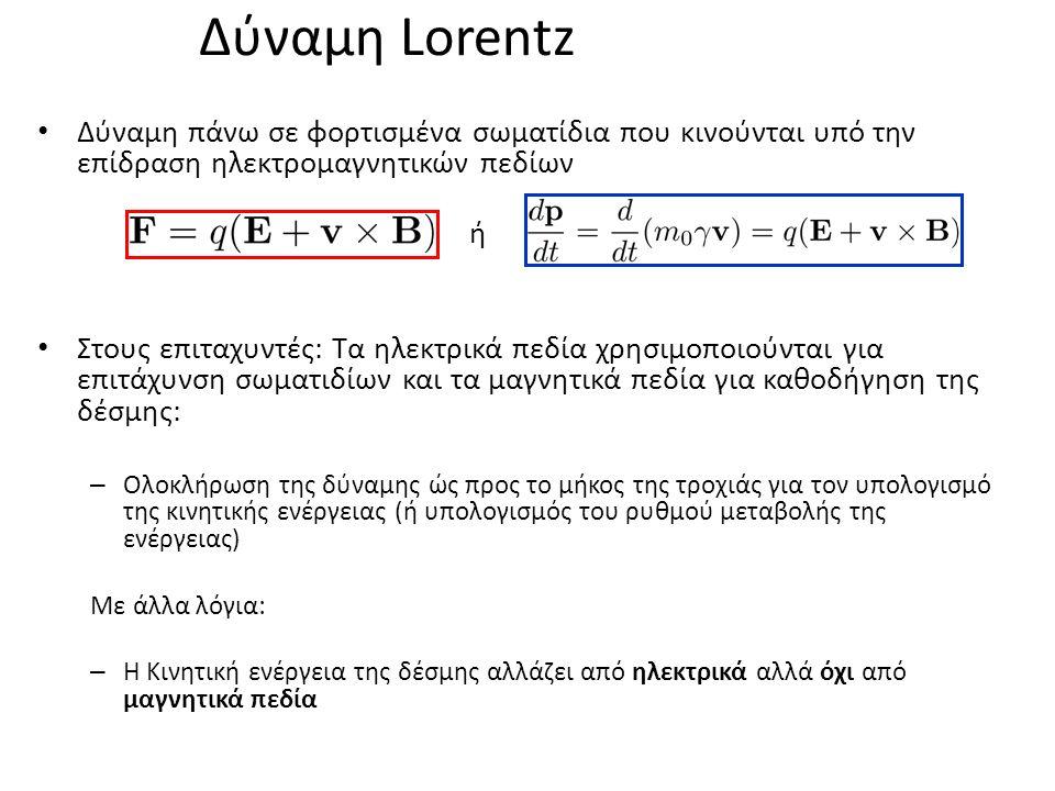 Δύναμη Lorentz Δύναμη πάνω σε φορτισμένα σωματίδια που κινούνται υπό την επίδραση ηλεκτρομαγνητικών πεδίων ή Στους επιταχυντές: Τα ηλεκτρικά πεδία χρησιμοποιούνται για επιτάχυνση σωματιδίων και τα μαγνητικά πεδία για καθοδήγηση της δέσμης: – Ολοκλήρωση της δύναμης ώς προς το μήκος της τροχιάς για τον υπολογισμό της κινητικής ενέργειας (ή υπολογισμός του ρυθμού μεταβολής της ενέργειας) Με άλλα λόγια: – Η Κινητική ενέργεια της δέσμης αλλάζει από ηλεκτρικά αλλά όχι από μαγνητικά πεδία