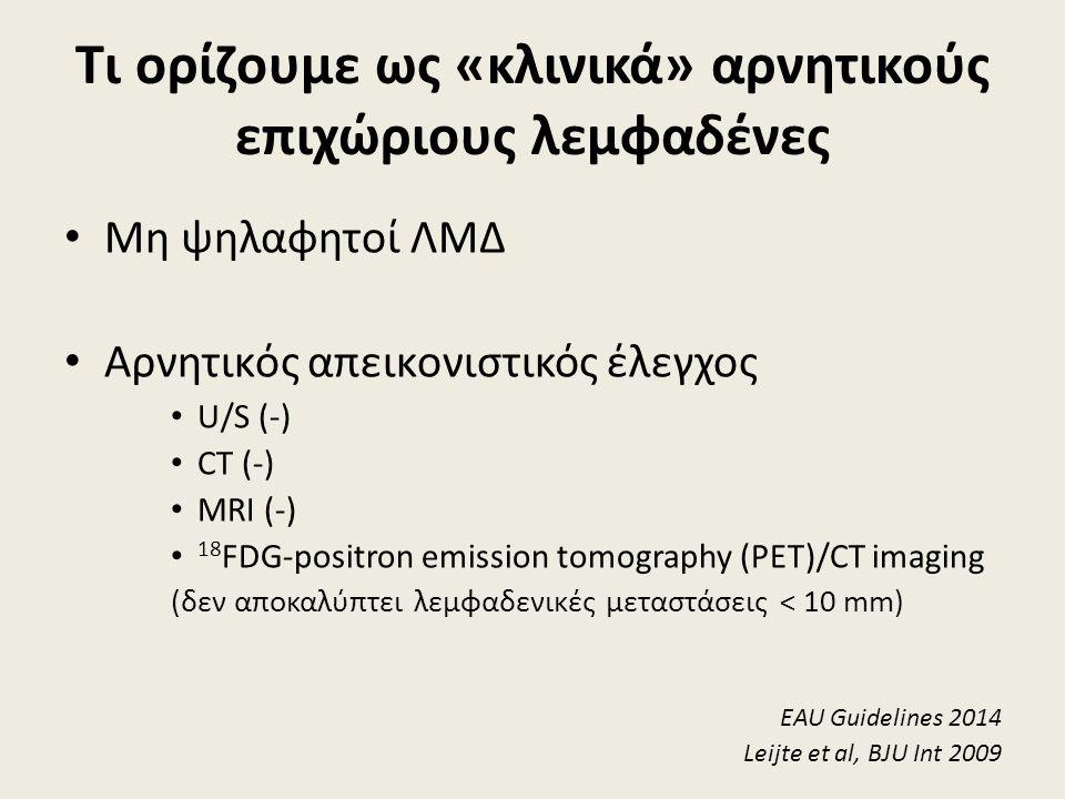 Τι ορίζουμε ως «κλινικά» αρνητικούς επιχώριους λεμφαδένες Μη ψηλαφητοί ΛΜΔ Αρνητικός απεικονιστικός έλεγχος U/S (-) CT (-) MRI (-) 18 FDG-positron emission tomography (PET)/CT imaging (δεν αποκαλύπτει λεμφαδενικές μεταστάσεις < 10 mm) EAU Guidelines 2014 Leijte et al, BJU Int 2009
