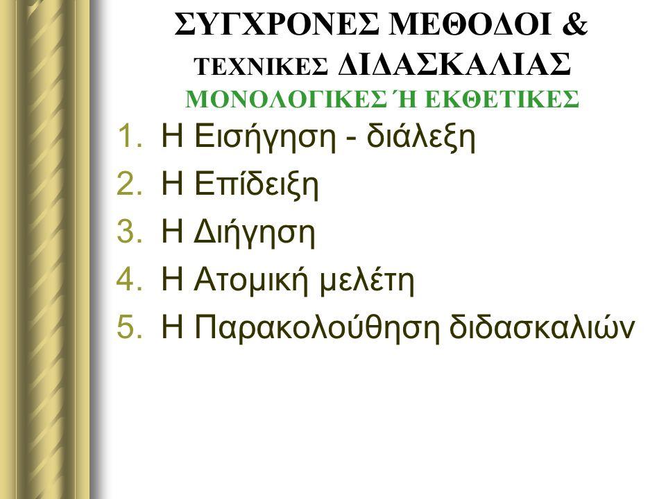 ΣΥΓΧΡΟΝΕΣ ΜΕΘΟΔΟΙ & ΤΕΧΝΙΚΕΣ ΔΙΔΑΣΚΑΛΙΑΣ ΜΟΝΟΛΟΓΙΚΕΣ Ή ΕΚΘΕΤΙΚΕΣ 1.Η Εισήγηση - διάλεξη 2.Η Επίδειξη 3.Η Διήγηση 4.Η Ατομική μελέτη 5.Η Παρακολούθηση