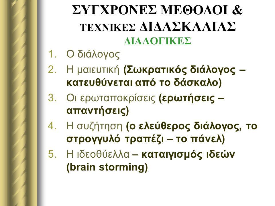 ΣΥΓΧΡΟΝΕΣ ΜΕΘΟΔΟΙ & ΤΕΧΝΙΚΕΣ ΔΙΔΑΣΚΑΛΙΑΣ ΔΙΑΛΟΓΙΚΕΣ 1.Ο διάλογος 2.Η μαιευτική (Σωκρατικός διάλογος – κατευθύνεται από το δάσκαλο) 3.Οι ερωταποκρίσεις (ερωτήσεις – απαντήσεις) 4.Η συζήτηση (ο ελεύθερος διάλογος, το στρογγυλό τραπέζι – το πάνελ) 5.Η ιδεοθύελλα – καταιγισμός ιδεών (brain storming)