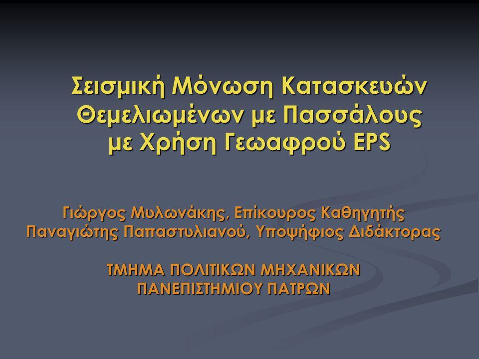 Σεισμική Μόνωση Κατασκευών Θεμελιωμένων με Πασσάλους με Χρήση Γεωαφρού EPS Γιώργος Μυλωνάκης, Επίκουρος Καθηγητής Παναγιώτης Παπαστυλιανού, Υποψήφιος Διδάκτορας ΤΜΗΜΑ ΠΟΛΙΤΙΚΩΝ ΜΗΧΑΝΙΚΩΝ ΠΑΝΕΠΙΣΤΗΜΙΟΥ ΠΑΤΡΩΝ