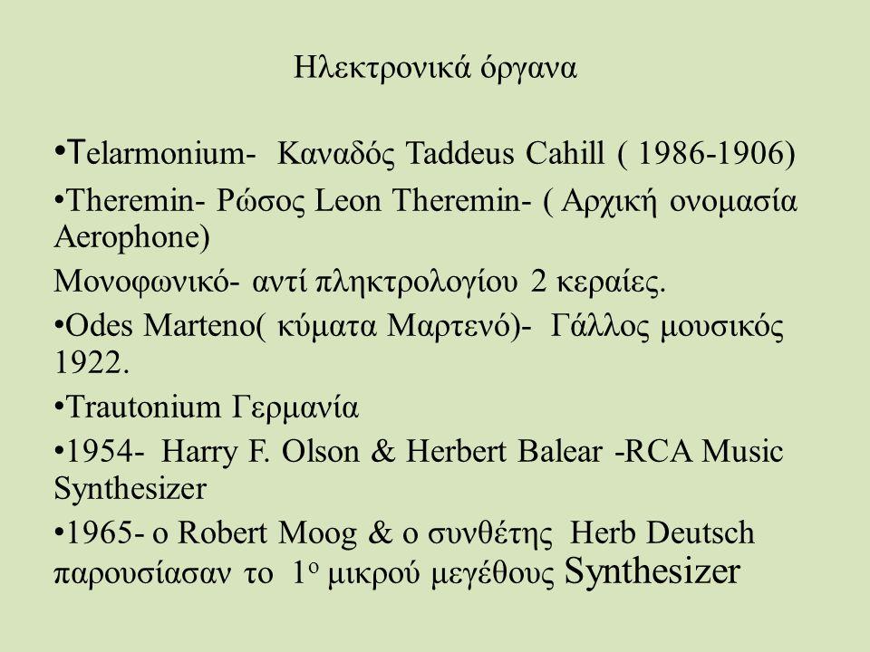 Ηλεκτρονικά όργανα Τ elarmonium- Καναδός Taddeus Cahill ( 1986-1906) Τheremin- Ρώσος Leon Τheremin- ( Αρχική ονομασία Aerophone) Moνοφωνικό- αντί πληκτρολογίου 2 κεραίες.