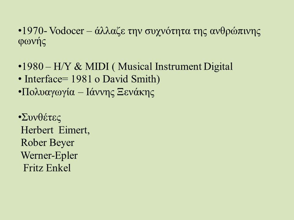 1970- Vodocer – άλλαζε την συχνότητα της ανθρώπινης φωνής 1980 – Η/Υ & MIDI ( Μusical Instrument Digital Interface= 1981 ο David Smith) Πολυαγωγία – Ιάννης Ξενάκης Συνθέτες Herbert Eimert, Rober Beyer Werner-Epler Fritz Enkel