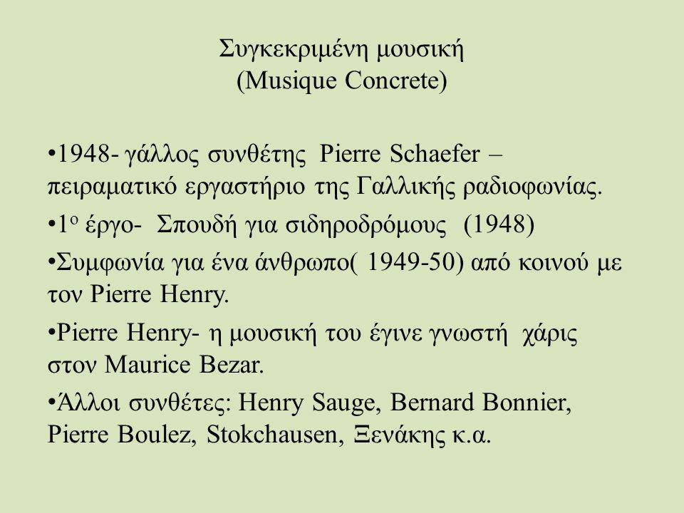 Συγκεκριμένη μουσική (Musique Concrete) 1948- γάλλος συνθέτης Pierre Schaefer – πειραματικό εργαστήριο της Γαλλικής ραδιοφωνίας.