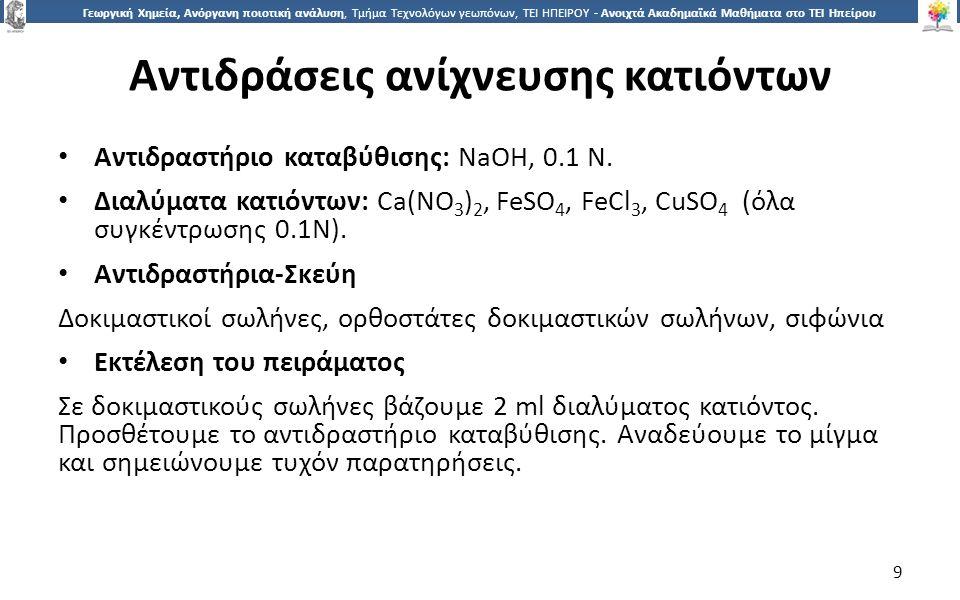 9 Γεωργική Χημεία, Ανόργανη ποιοτική ανάλυση, Τμήμα Τεχνολόγων γεωπόνων, ΤΕΙ ΗΠΕΙΡΟΥ - Ανοιχτά Ακαδημαϊκά Μαθήματα στο ΤΕΙ Ηπείρου Αντιδράσεις ανίχνευσης κατιόντων Αντιδραστήριο καταβύθισης: NaOH, 0.1 N.