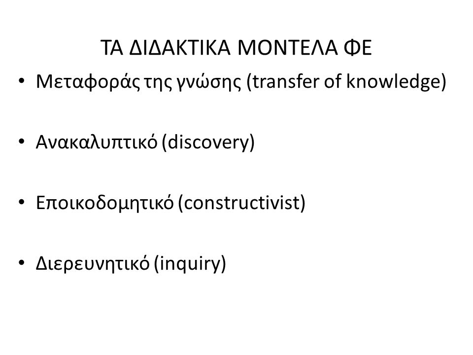 ΤΑ ΔΙΔΑΚΤΙΚΑ ΜΟΝΤΕΛΑ ΦΕ Μεταφοράς της γνώσης (transfer of knowledge) Ανακαλυπτικό (discovery) Εποικοδομητικό (constructivist) Διερευνητικό (inquiry)