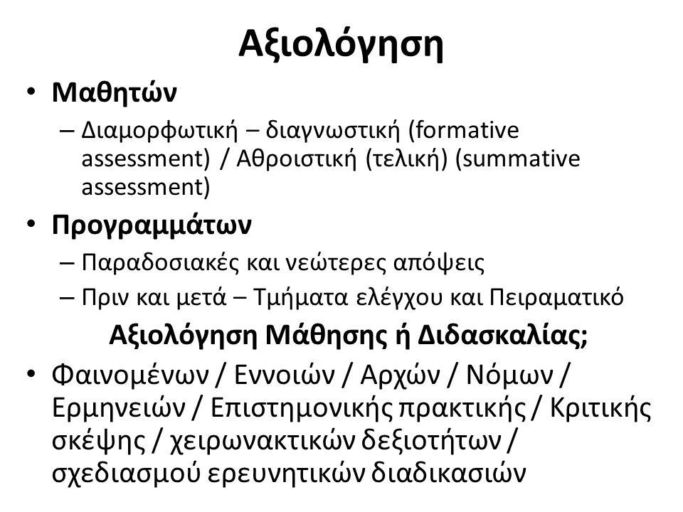 Αξιολόγηση Μαθητών – Διαμορφωτική – διαγνωστική (formative assessment) / Αθροιστική (τελική) (summative assessment) Προγραμμάτων – Παραδοσιακές και νεώτερες απόψεις – Πριν και μετά – Τμήματα ελέγχου και Πειραματικό Αξιολόγηση Μάθησης ή Διδασκαλίας; Φαινομένων / Εννοιών / Αρχών / Νόμων / Ερμηνειών / Επιστημονικής πρακτικής / Κριτικής σκέψης / χειρωνακτικών δεξιοτήτων / σχεδιασμού ερευνητικών διαδικασιών