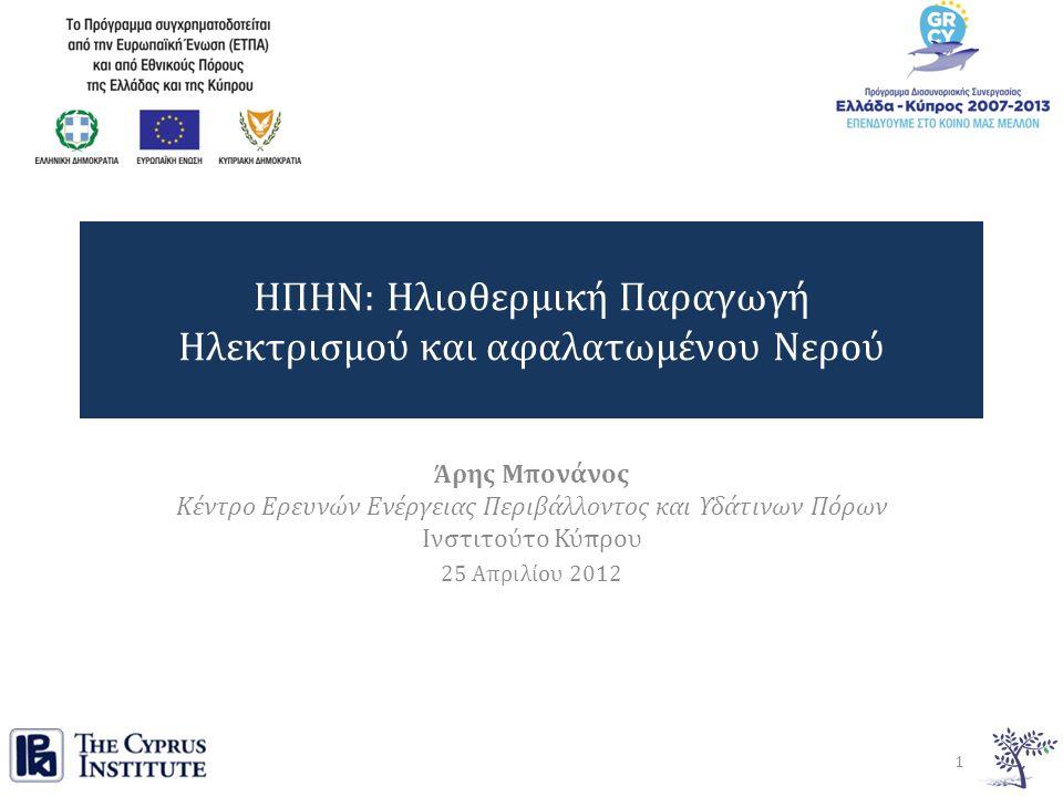 ΗΠΗΝ: Ηλιοθερμική Παραγωγή Ηλεκτρισμού και αφαλατωμένου Νερού Άρης Μπονάνος Κέντρο Ερευνών Ενέργειας Περιβάλλοντος και Υδάτινων Πόρων Ινστιτούτο Κύπρου 25 Απριλίου 2012 1