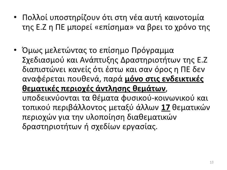 13 Πολλοί υποστηρίζουν ότι στη νέα αυτή καινοτομία της Ε.Ζ η ΠΕ μπορεί «επίσημα» να βρει το χρόνο της Όμως μελετώντας το επίσημο Πρόγραμμα Σχεδιασμού και Ανάπτυξης Δραστηριοτήτων της Ε.Ζ διαπιστώνει κανείς ότι έστω και σαν όρος η ΠΕ δεν αναφέρεται πουθενά, παρά μόνο στις ενδεικτικές θεματικές περιοχές άντλησης θεμάτων, υποδεικνύονται τα θέματα φυσικού-κοινωνικού και τοπικού περιβάλλοντος μεταξύ άλλων 17 θεματικών περιοχών για την υλοποίηση διαθεματικών δραστηριοτήτων ή σχεδίων εργασίας.
