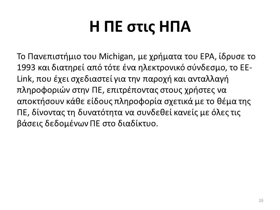 26 Η ΠΕ στις ΗΠΑ Το Πανεπιστήμιο του Michigan, με χρήματα του EPA, ίδρυσε το 1993 και διατηρεί από τότε ένα ηλεκτρονικό σύνδεσμο, το EE- Link, που έχει σχεδιαστεί για την παροχή και ανταλλαγή πληροφοριών στην ΠΕ, επιτρέποντας στους χρήστες να αποκτήσουν κάθε είδους πληροφορία σχετικά με το θέμα της ΠΕ, δίνοντας τη δυνατότητα να συνδεθεί κανείς με όλες τις βάσεις δεδομένων ΠΕ στο διαδίκτυο.