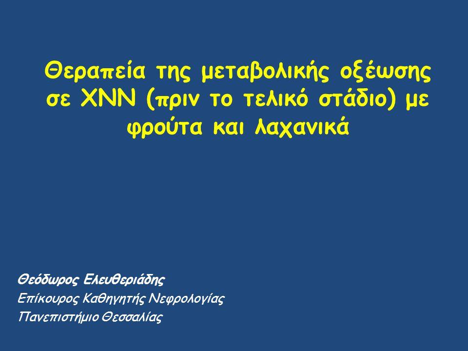 Θεραπεία της μεταβολικής οξέωσης σε ΧΝΝ (πριν το τελικό στάδιο) με φρούτα και λαχανικά Θεόδωρος Ελευθεριάδης Επίκουρος Καθηγητής Νεφρολογίας Πανεπιστή