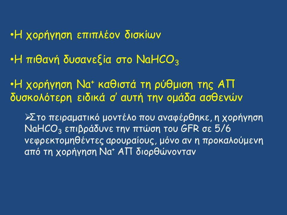 H χορήγηση επιπλέον δισκίων H πιθανή δυσανεξία στο NaHCO 3 H χορήγηση Na + καθιστά τη ρύθμιση της ΑΠ δυσκολότερη ειδικά σ' αυτή την ομάδα ασθενών  Στο πειραματικό μοντέλο που αναφέρθηκε, η χορήγηση NaHCO 3 επιβράδυνε την πτώση του GFR σε 5/6 νεφρεκτομηθέντες αρουραίους, μόνο αν η προκαλούμενη από τη χορήγηση Na + ΑΠ διορθώνονταν