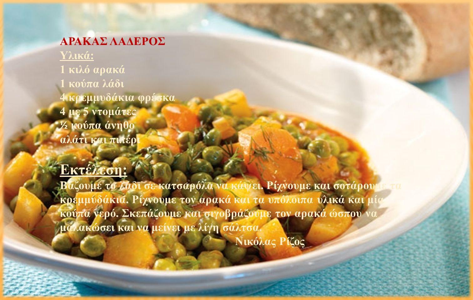 ΑΡΑΚΑΣ ΛΑΔΕΡΟΣ Υλικά: 1 κιλό αρακά 1 κούπα λάδι 4 κρεμμυδάκια φρέσκα 4 με 5 ντομάτες ½ κούπα άνηθο αλάτι και πιπέρι Εκτέλεση: Βάζουμε το λάδι σε κατσαρόλα να κάψει.