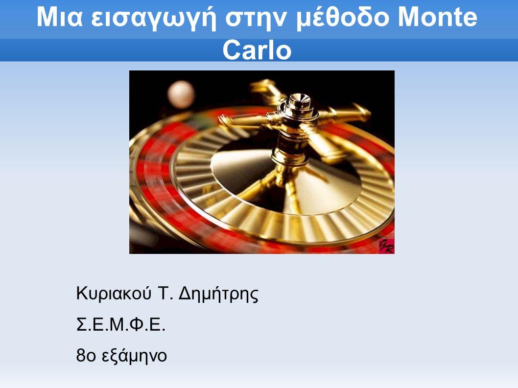 Μια εισαγωγή στην μέθοδο Monte Carlo Κυριακού Τ. Δημήτρης Σ.Ε.Μ.Φ.Ε. 8ο εξάμηνο