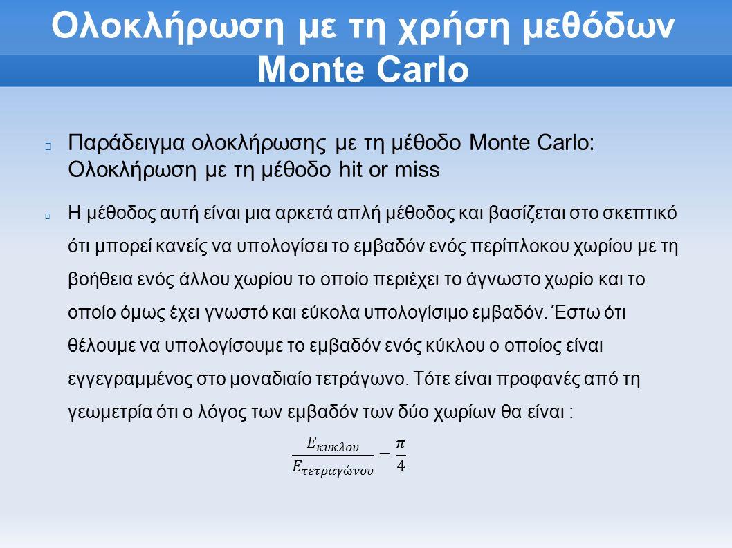 Ολοκλήρωση με τη χρήση μεθόδων Monte Carlo Παράδειγμα ολοκλήρωσης με τη μέθοδο Monte Carlo: Ολοκλήρωση με τη μέθοδο hit or miss Η μέθοδος αυτή είναι μια αρκετά απλή μέθοδος και βασίζεται στο σκεπτικό ότι μπορεί κανείς να υπολογίσει το εμβαδόν ενός περίπλοκου χωρίου με τη βοήθεια ενός άλλου χωρίου το οποίο περιέχει το άγνωστο χωρίο και το οποίο όμως έχει γνωστό και εύκολα υπολογίσιμο εμβαδόν.