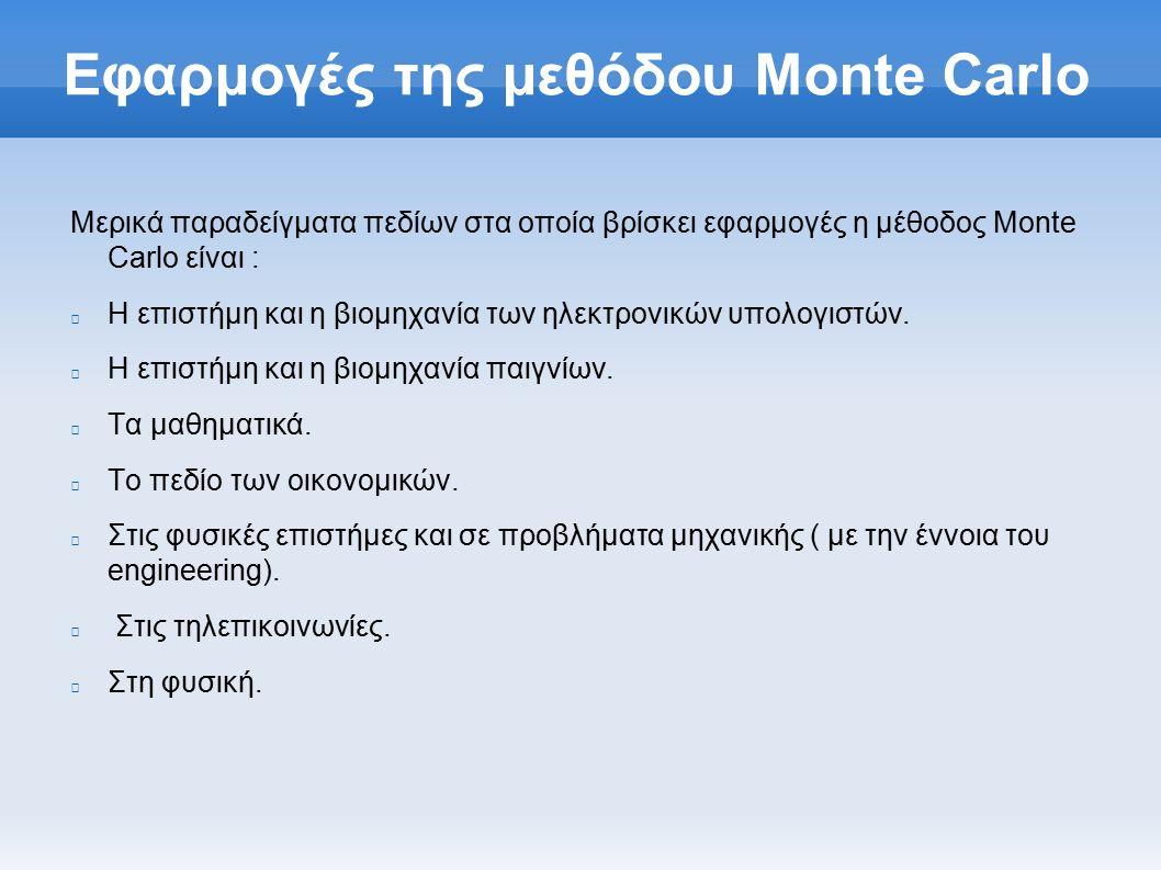 Εφαρμογές της μεθόδου Monte Carlo Μερικά παραδείγματα πεδίων στα οποία βρίσκει εφαρμογές η μέθοδος Monte Carlo είναι : Η επιστήμη και η βιομηχανία των ηλεκτρονικών υπολογιστών.