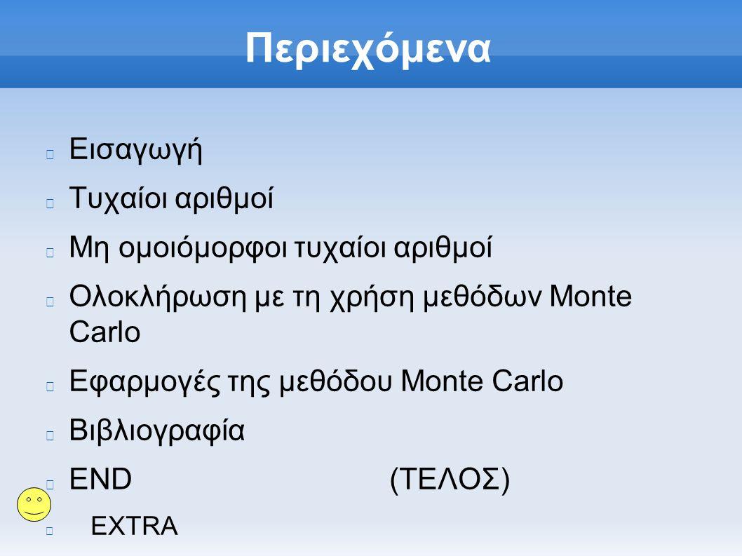Περιεχόμενα Εισαγωγή Τυχαίοι αριθμοί Μη ομοιόμορφοι τυχαίοι αριθμοί Ολοκλήρωση με τη χρήση μεθόδων Monte Carlo Εφαρμογές της μεθόδου Monte Carlo Βιβλιογραφία END (ΤΕΛΟΣ) EXTRA