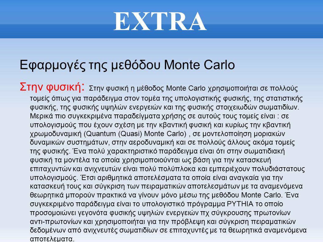 EXTRA Εφαρμογές της μεθόδου Monte Carlo Στην φυσική : Στην φυσική η μέθοδος Monte Carlo χρησιμοποιήται σε πολλούς τομείς όπως για παράδειγμα στον τομέα της υπολογιστικής φυσικής, της στατιστικής φυσικής, της φυσικής υψηλών ενεργειών και της φυσικής στοιχειωδών σωματιδίων.
