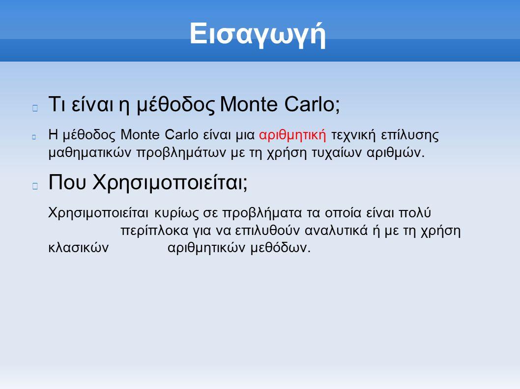 Εισαγωγή Τι είναι η μέθοδος Monte Carlo; Η μέθοδος Monte Carlo είναι μια αριθμητική τεχνική επίλυσης μαθηματικών προβλημάτων με τη χρήση τυχαίων αριθμών.