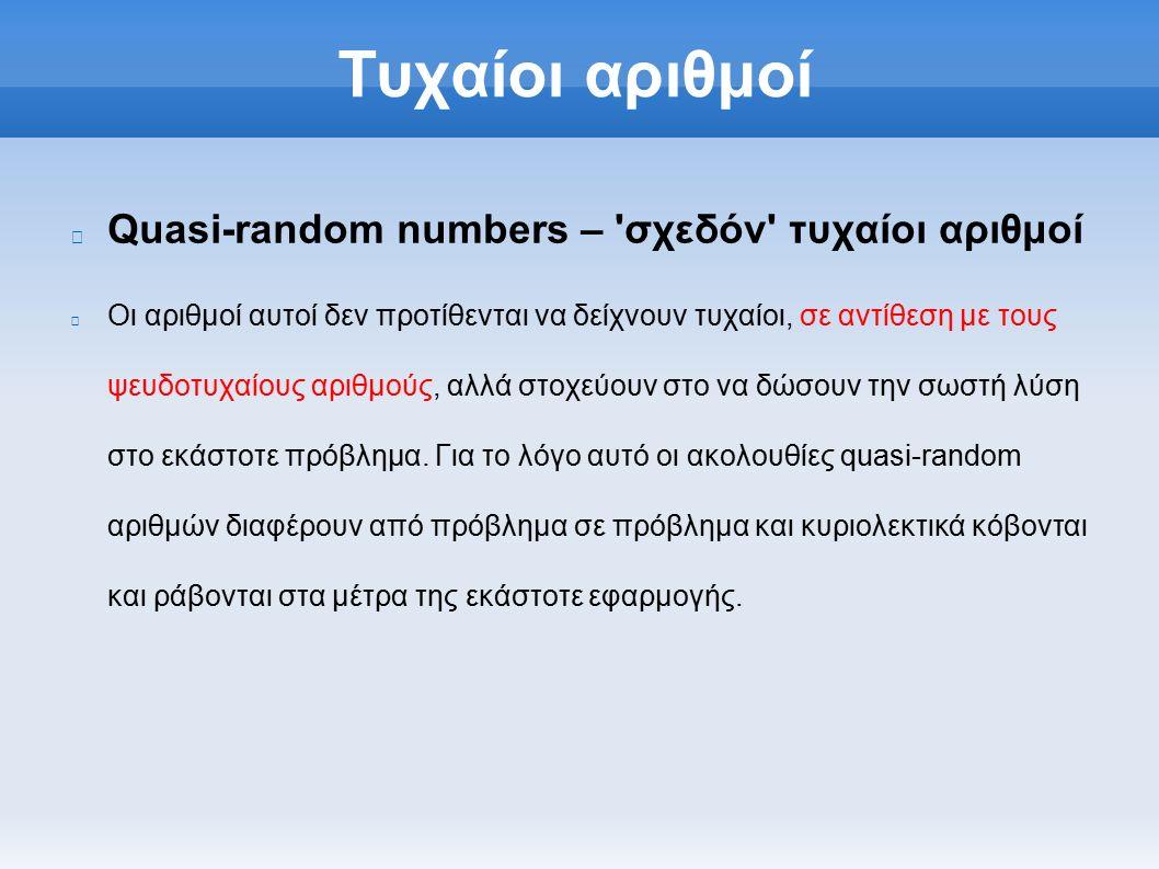 Τυχαίοι αριθμοί Quasi-random numbers – σχεδόν τυχαίοι αριθμοί Οι αριθμοί αυτοί δεν προτίθενται να δείχνουν τυχαίοι, σε αντίθεση με τους ψευδοτυχαίους αριθμούς, αλλά στοχεύουν στο να δώσουν την σωστή λύση στο εκάστοτε πρόβλημα.