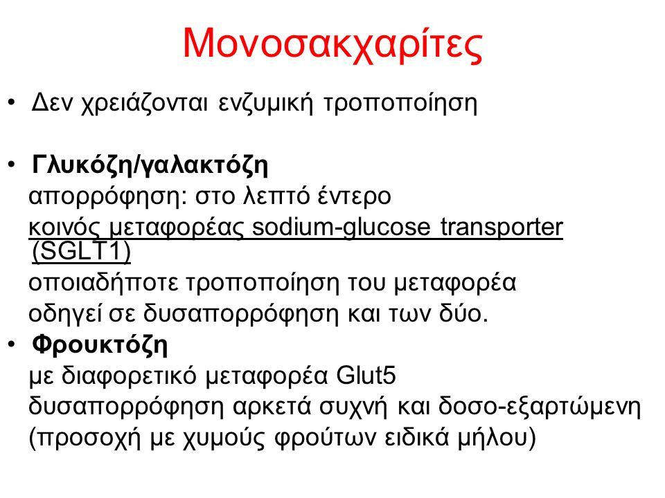 Μονοσακχαρίτες Δεν χρειάζονται ενζυμική τροποποίηση Γλυκόζη/γαλακτόζη απορρόφηση: στο λεπτό έντερο κοινός μεταφορέας sodium-glucose transporter (SGLT1) οποιαδήποτε τροποποίηση του μεταφορέα οδηγεί σε δυσαπορρόφηση και των δύο.