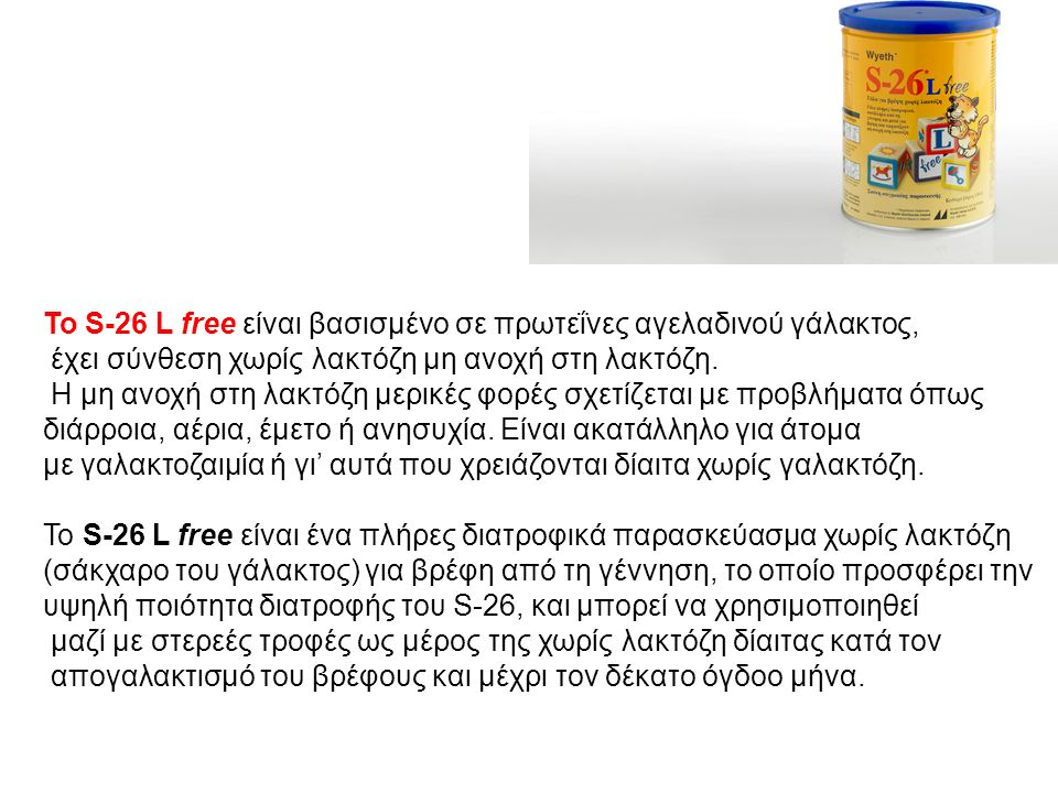 Το S-26 L free είναι βασισμένο σε πρωτεΐνες αγελαδινού γάλακτος, έχει σύνθεση χωρίς λακτόζη μη ανοχή στη λακτόζη.
