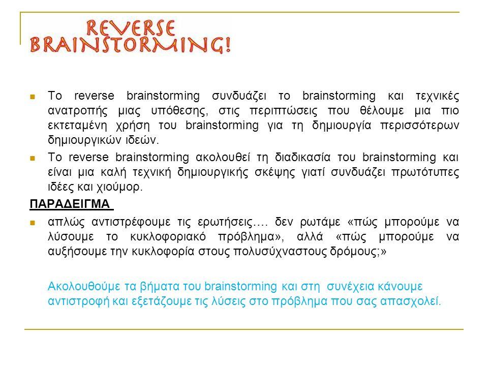 Το reverse brainstorming συνδυάζει το brainstorming και τεχνικές ανατροπής μιας υπόθεσης, στις περιπτώσεις που θέλουμε μια πιο εκτεταμένη χρήση του brainstorming για τη δημιουργία περισσότερων δημιουργικών ιδεών.