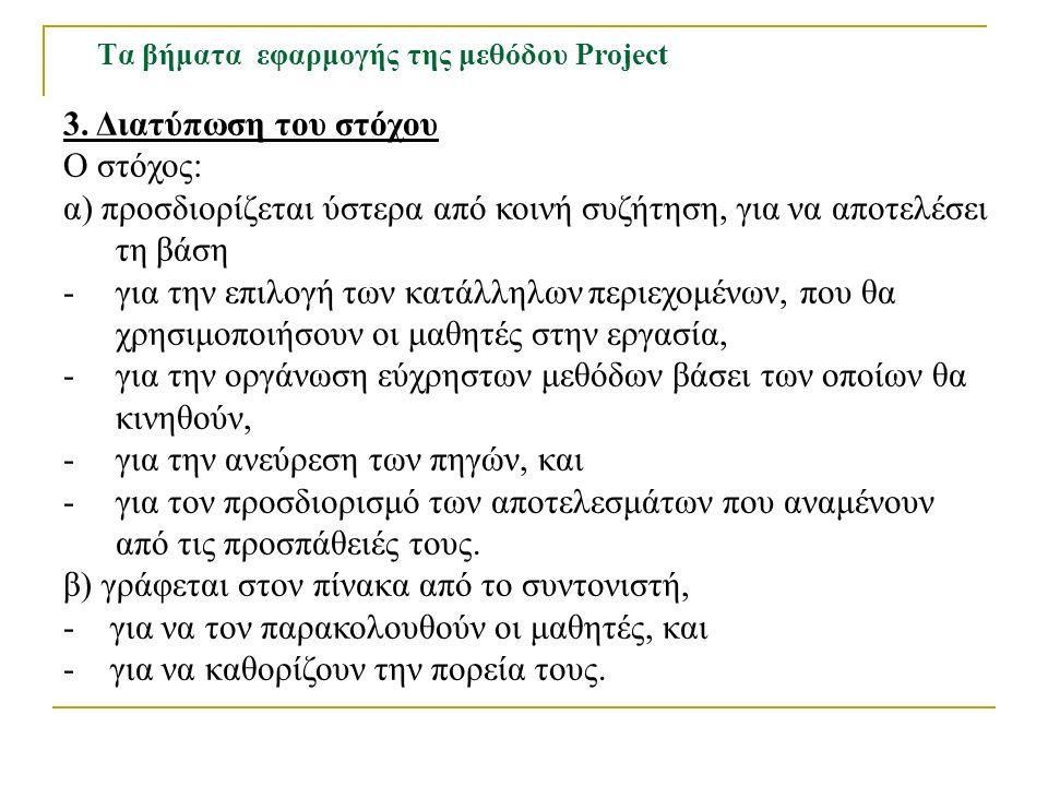 Τα βήματα εφαρμογής της μεθόδου Project 3. Διατύπωση του στόχου Ο στόχος: α) προσδιορίζεται ύστερα από κοινή συζήτηση, για να αποτελέσει τη βάση -για
