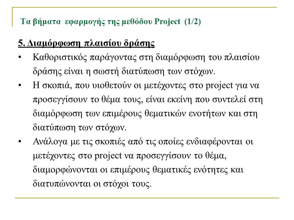 Τα βήματα εφαρμογής της μεθόδου Project (1/2) 5. Διαμόρφωση πλαισίου δράσης Καθοριστικός παράγοντας στη διαμόρφωση του πλαισίου δράσης είναι η σωστή δ