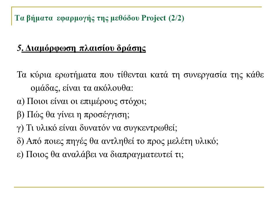 Τα βήματα εφαρμογής της μεθόδου Project (2/2) 5. Διαμόρφωση πλαισίου δράσης Τα κύρια ερωτήματα που τίθενται κατά τη συνεργασία της κάθε ομάδας, είναι