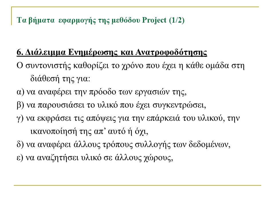 Τα βήματα εφαρμογής της μεθόδου Project (1/2) 6. Διάλειμμα Ενημέρωσης και Ανατροφοδότησης Ο συντονιστής καθορίζει το χρόνο που έχει η κάθε ομάδα στη δ