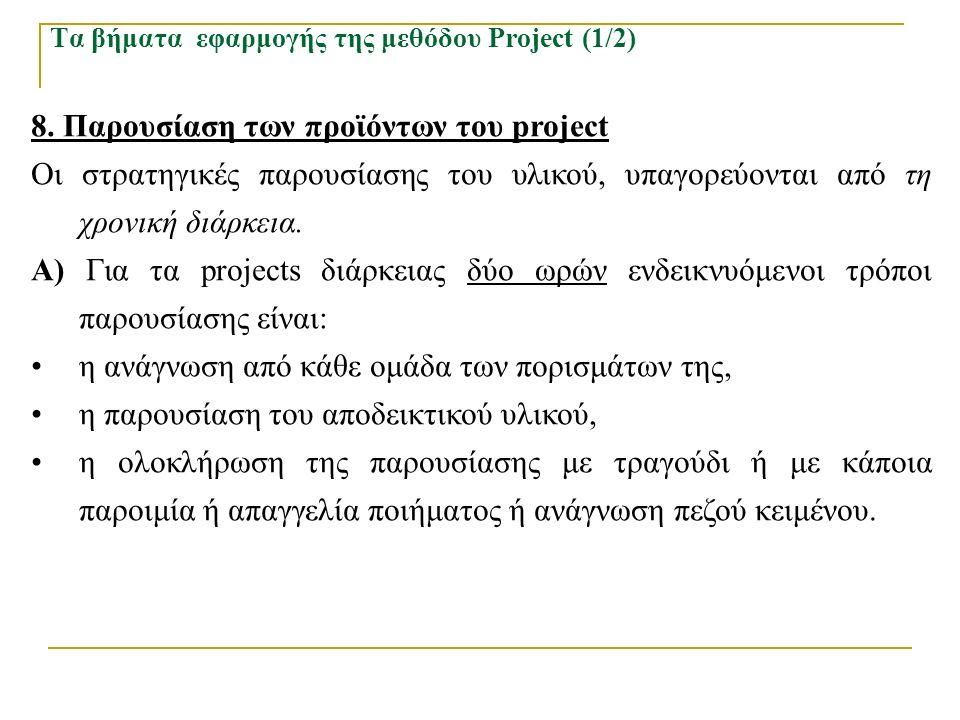 Τα βήματα εφαρμογής της μεθόδου Project (1/2) 8. Παρουσίαση των προϊόντων του project Οι στρατηγικές παρουσίασης του υλικού, υπαγορεύονται από τη χρον