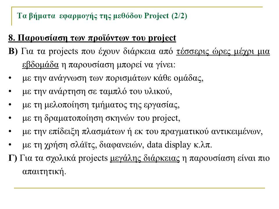Τα βήματα εφαρμογής της μεθόδου Project (2/2) 8. Παρουσίαση των προϊόντων του project Β) Για τα projects που έχουν διάρκεια από τέσσερις ώρες μέχρι μι
