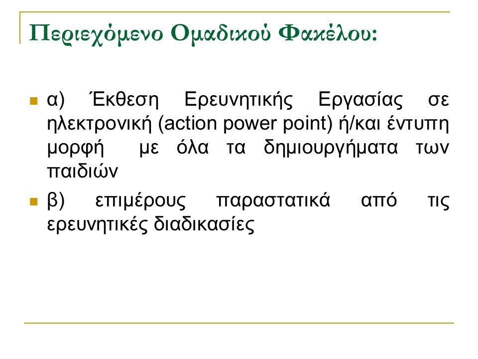 Περιεχόμενο Ομαδικού Φακέλου: α) Έκθεση Ερευνητικής Εργασίας σε ηλεκτρονική (action power point) ή/και έντυπη μορφή με όλα τα δημιουργήματα των παιδιών β) επιμέρους παραστατικά από τις ερευνητικές διαδικασίες