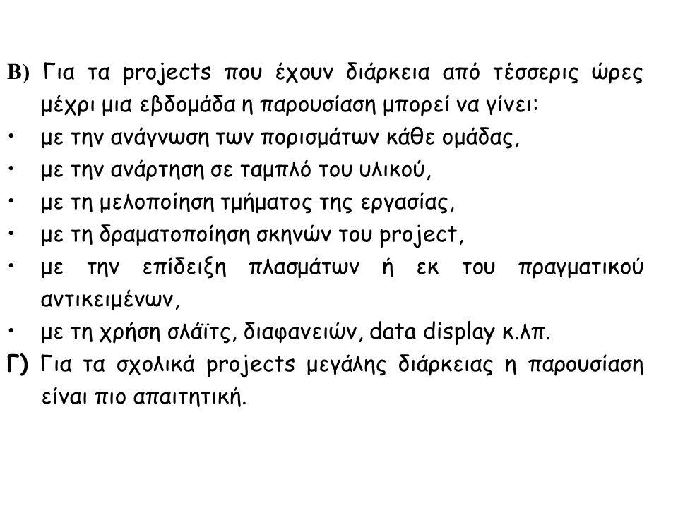 Β) Για τα projects που έχουν διάρκεια από τέσσερις ώρες μέχρι μια εβδομάδα η παρουσίαση μπορεί να γίνει: με την ανάγνωση των πορισμάτων κάθε ομάδας, με την ανάρτηση σε ταμπλό του υλικού, με τη μελοποίηση τμήματος της εργασίας, με τη δραματοποίηση σκηνών του project, με την επίδειξη πλασμάτων ή εκ του πραγματικού αντικειμένων, με τη χρήση σλάϊτς, διαφανειών, data display κ.λπ.