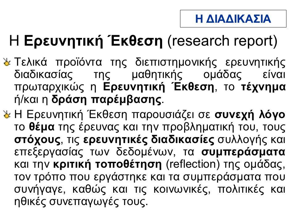 H Ερευνητική Έκθεση (research report) Τελικά προϊόντα της διεπιστημονικής ερευνητικής διαδικασίας της μαθητικής ομάδας είναι πρωταρχικώς η Ερευνητική Έκθεση, το τέχνημα ή/και η δράση παρέμβασης.